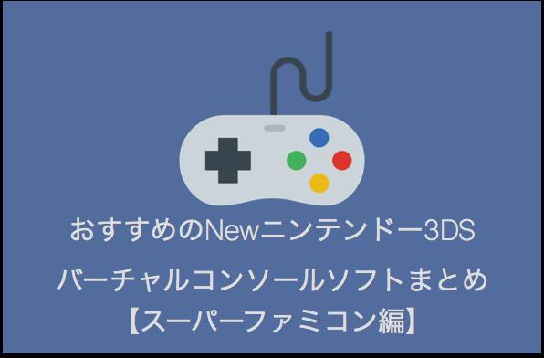 Newニンテンドー3DSバーチャルコンソールで遊べるおすすめのスーパーファミコンソフトまとめ